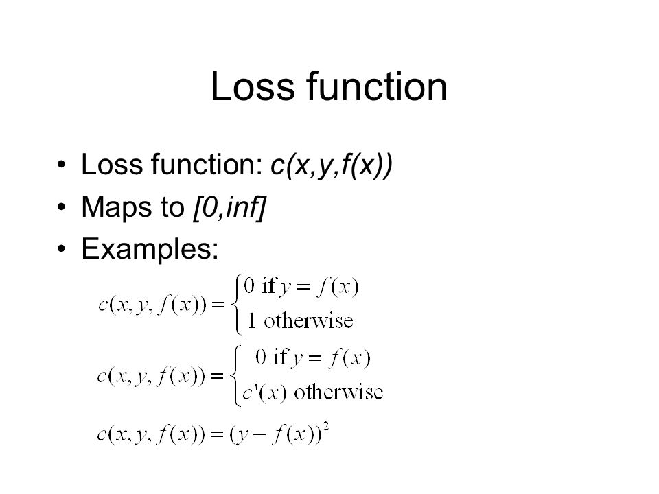 Loss function Loss function: c(x,y,f(x)) Maps to [0,inf] Examples: